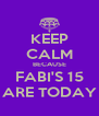 KEEP CALM BECAUSE FABI'S 15 ARE TODAY - Personalised Poster A4 size