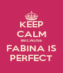 KEEP CALM BECAUSE FABINA IS PERFECT - Personalised Poster A4 size