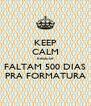 KEEP CALM because FALTAM 500 DIAS PRA FORMATURA - Personalised Poster A4 size