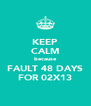 KEEP CALM because FAULT 48 DAYS FOR 02X13 - Personalised Poster A4 size