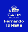KEEP CALM BECAUSE Fernándo IS HERE - Personalised Poster A4 size