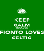 KEEP CALM BECAUSE FIONTO LOVES CELTIC - Personalised Poster A4 size