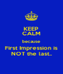 KEEP CALM because First Impression is NOT the last.. - Personalised Poster A4 size