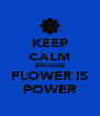 KEEP CALM BECAUSE FLOWER IS POWER - Personalised Poster A4 size