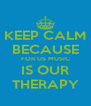 KEEP CALM BECAUSE FOR US MUSIC  IS OUR  THERAPY - Personalised Poster A4 size