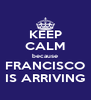 KEEP CALM because FRANCISCO IS ARRIVING - Personalised Poster A4 size