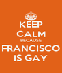 KEEP CALM BECAUSE FRANCISCO IS GAY - Personalised Poster A4 size