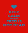 KEEP CALM BECAUSE FRED IS NOT DEAD - Personalised Poster A4 size
