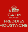 KEEP CALM BECAUSE  FREDDIES MOUSTACHE  - Personalised Poster A4 size