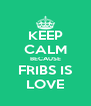 KEEP CALM BECAUSE FRIBS IS LOVE - Personalised Poster A4 size