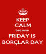 KEEP CALM because  FRIDAY IS  BORÇLAR DAY - Personalised Poster A4 size
