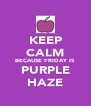 KEEP CALM BECAUSE FRIDAY IS PURPLE HAZE - Personalised Poster A4 size