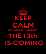 KEEP CALM BECAUSE FRIDAY THE 13th  IS COMING - Personalised Poster A4 size