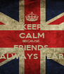 KEEP CALM BECAUSE  FRIENDS  ALWAYS HEAR - Personalised Poster A4 size