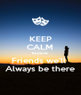 KEEP CALM Because Friends we'll  Always be there - Personalised Poster A4 size
