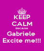 KEEP CALM Because Gabriele  Excite me!!! - Personalised Poster A4 size