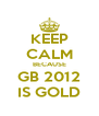 KEEP CALM BECAUSE GB 2012 IS GOLD - Personalised Poster A4 size