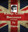 Keep Calm Because George Is Here - Personalised Poster A4 size