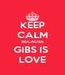 KEEP CALM BECAUSE GIBS IS  LOVE - Personalised Poster A4 size