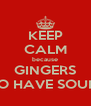 KEEP CALM because GINGERS DO HAVE SOULS - Personalised Poster A4 size