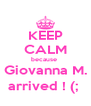 KEEP CALM because  Giovanna M. arrived ! (;  - Personalised Poster A4 size