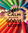 KEEP CALM BECAUSE  GOD IS LOVE - Personalised Poster A4 size