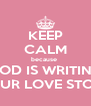 KEEP CALM because  GOD IS WRITING YOUR LOVE STORY - Personalised Poster A4 size