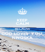 KEEP CALM BECAUSE GOD LOVES  YOU  NINOSKA - Personalised Poster A4 size