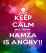 KEEP CALM BECAUSE  HAMZA IS ANGRY!! - Personalised Poster A4 size