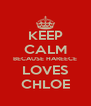 KEEP CALM BECAUSE HAREECE LOVES CHLOE - Personalised Poster A4 size
