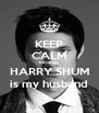 KEEP CALM because HARRY SHUM is my husband - Personalised Poster A4 size