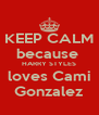 KEEP CALM because  HARRY STYLES loves Cami Gonzalez - Personalised Poster A4 size