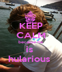 KEEP CALM because he is  hularious  - Personalised Poster A4 size