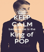 KEEP CALM because he is the King of POP - Personalised Poster A4 size