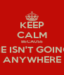 KEEP CALM BECAUSE HE ISN'T GOING ANYWHERE - Personalised Poster A4 size
