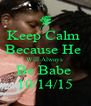 Keep Calm  Because He  Will Always  Be Babe  10/14/15 - Personalised Poster A4 size