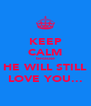KEEP CALM because HE WILL STILL LOVE YOU... - Personalised Poster A4 size