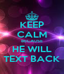 KEEP CALM BECAUSE HE WILL TEXT BACK - Personalised Poster A4 size