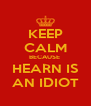 KEEP CALM BECAUSE  HEARN IS AN IDIOT - Personalised Poster A4 size