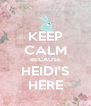 KEEP CALM BECAUSE HEIDI'S HERE - Personalised Poster A4 size