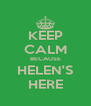 KEEP CALM BECAUSE HELEN'S HERE - Personalised Poster A4 size