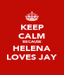 KEEP CALM BECAUSE HELENA LOVES JAY - Personalised Poster A4 size