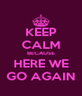 KEEP CALM BECAUSE HERE WE GO AGAIN - Personalised Poster A4 size