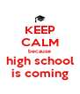 KEEP CALM because high school is coming - Personalised Poster A4 size