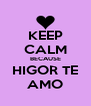 KEEP CALM BECAUSE HIGOR TE AMO - Personalised Poster A4 size