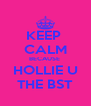 KEEP  CALM BECAUSE  HOLLIE U THE BST - Personalised Poster A4 size