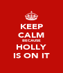 KEEP CALM BECAUSE HOLLY IS ON IT - Personalised Poster A4 size