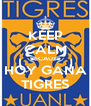 KEEP CALM BECAUSE HOY GANA TIGRES - Personalised Poster A4 size