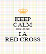 KEEP CALM BECAUSE I A RED CROSS - Personalised Poster A4 size