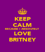 KEEP CALM BECAUSE I ABSOlUTELY LOVE BRITNEY - Personalised Poster A4 size